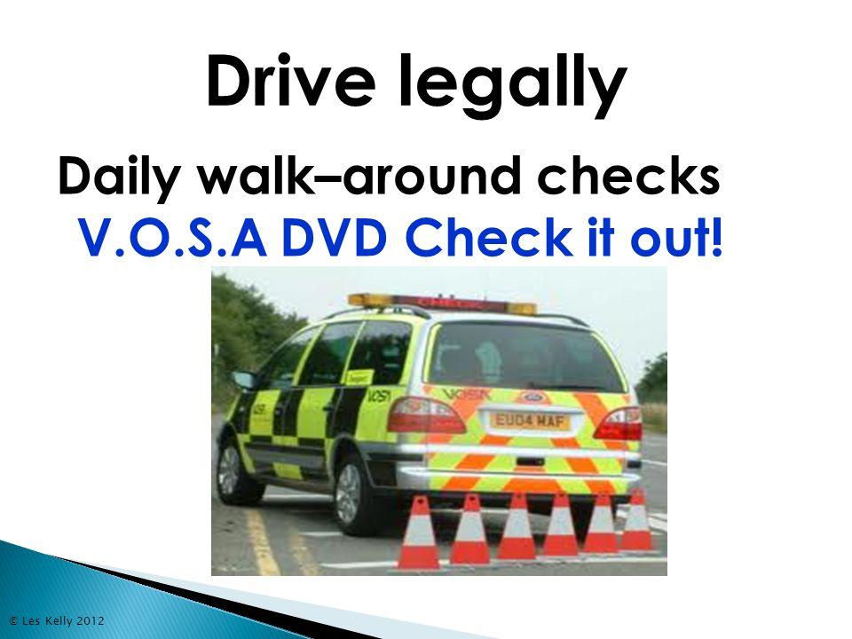 © Les Kelly 2012 Daily walk–around checks V.O.S.A DVD Check it out! Drive legally