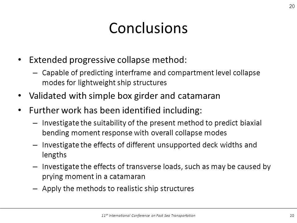11 th International Conference on Fast Sea Transportation 20 Conclusions Extended progressive collapse method: – Capable of predicting interframe and compartment level collapse modes for lightweight ship structures Validated with simple box girder and catamaran Further work has been identified including: – Investigate the suitability of the present method to predict biaxial bending moment response with overall collapse modes – Investigate the effects of different unsupported deck widths and lengths – Investigate the effects of transverse loads, such as may be caused by prying moment in a catamaran – Apply the methods to realistic ship structures 20