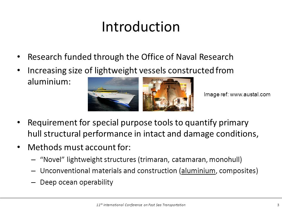 11 th International Conference on Fast Sea Transportation 3 Introduction Research funded through the Office of Naval Research Increasing size of lightweight vessels constructed from aluminium: Requirement for special purpose tools to quantify primary hull structural performance in intact and damage conditions, Methods must account for: – Novel lightweight structures (trimaran, catamaran, monohull) – Unconventional materials and construction (aluminium, composites) – Deep ocean operability Image ref: www.austal.com