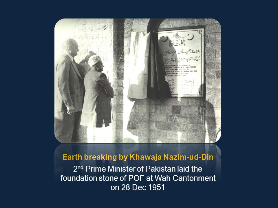 Earth breaking by Khawaja Nazim-ud-Din 2 nd Prime Minister of Pakistan laid the foundation stone of POF at Wah Cantonment on 28 Dec 1951