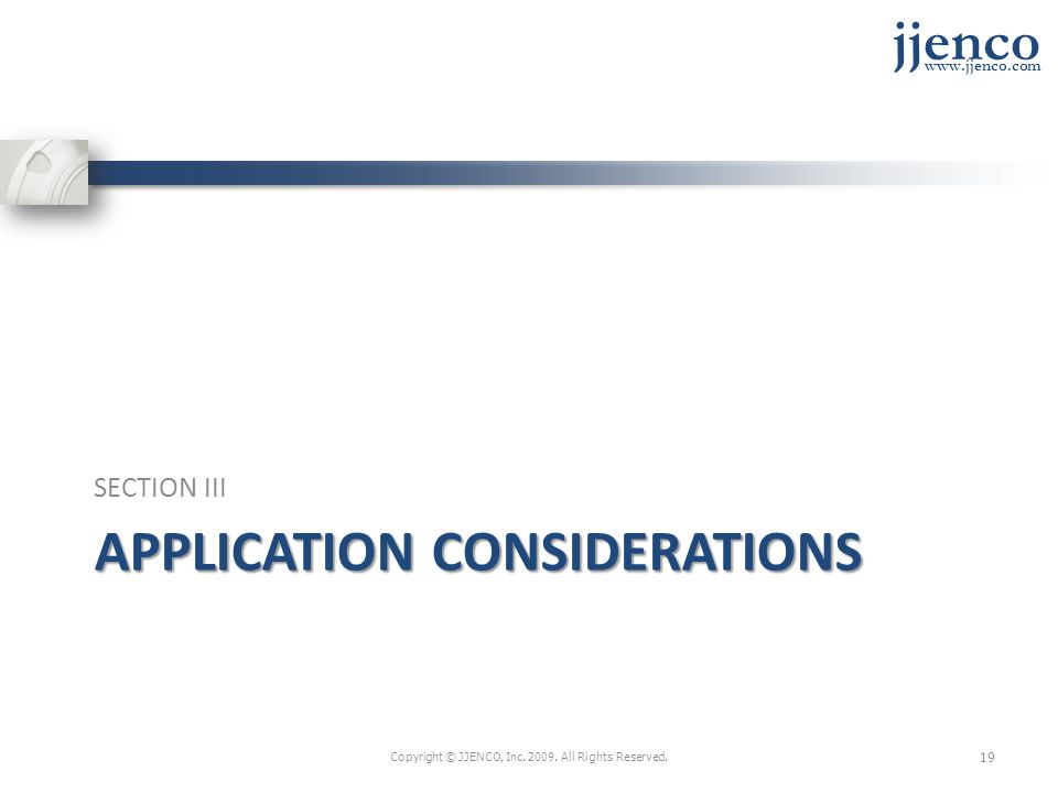 jjenco www.jjenco.com APPLICATION CONSIDERATIONS SECTION III Copyright © JJENCO, Inc.