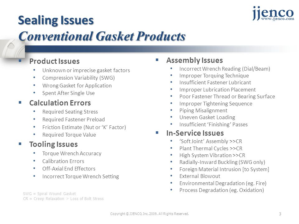 jjenco www.jjenco.com Sealing Issues Conventional Gasket Products Product Issues Unknown or imprecise gasket factors Compression Variability (SWG) Wrong Gasket for Application Spent After Single Use Calculation Errors Required Seating Stress Required Fastener Preload Friction Estimate (Nut or K Factor) Required Torque Value Tooling Issues Torque Wrench Accuracy Calibration Errors Off-Axial End Effectors Incorrect Torque Wrench Setting Assembly Issues Incorrect Wrench Reading (Dial/Beam) Improper Torquing Technique Insufficient Fastener Lubricant Improper Lubrication Placement Poor Fastener Thread or Bearing Surface Improper Tightening Sequence Piping Misalignment Uneven Gasket Loading Insufficient Finishing Passes In-Service Issues Soft Joint Assembly >>CR Plant Thermal Cycles >>CR High System Vibration >>CR Radially-Inward Buckling (SWG only) Foreign Material Intrusion [to System] External Blowout Environmental Degradation (eg.