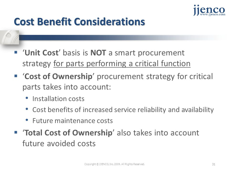 jjenco www.jjenco.com Cost Benefit Considerations Unit Cost basis is NOT a smart procurement strategy for parts performing a critical function Cost of Ownership procurement strategy for critical parts takes into account: Installation costs Cost benefits of increased service reliability and availability Future maintenance costs Total Cost of Ownership also takes into account future avoided costs Copyright © JJENCO, Inc.