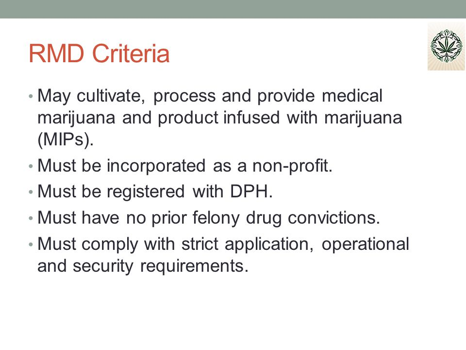 RMD Criteria May cultivate, process and provide medical marijuana and product infused with marijuana (MIPs).