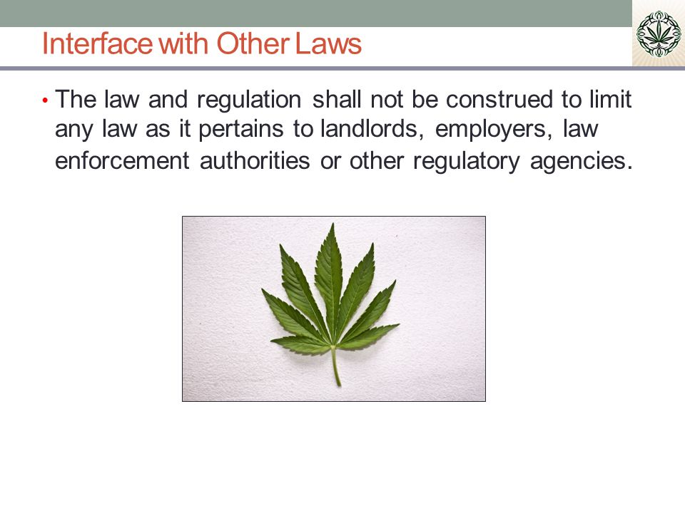 Interface with Other Laws The law and regulation shall not be construed to limit any law as it pertains to landlords, employers, law enforcement authorities or other regulatory agencies.
