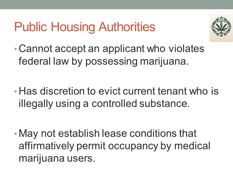 Public Housing Authorities Cannot accept an applicant who violates federal law by possessing marijuana.