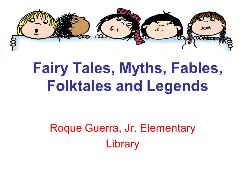 Fairy Tales, Myths, Fables, Folktales and Legends Roque Guerra, Jr. Elementary Library