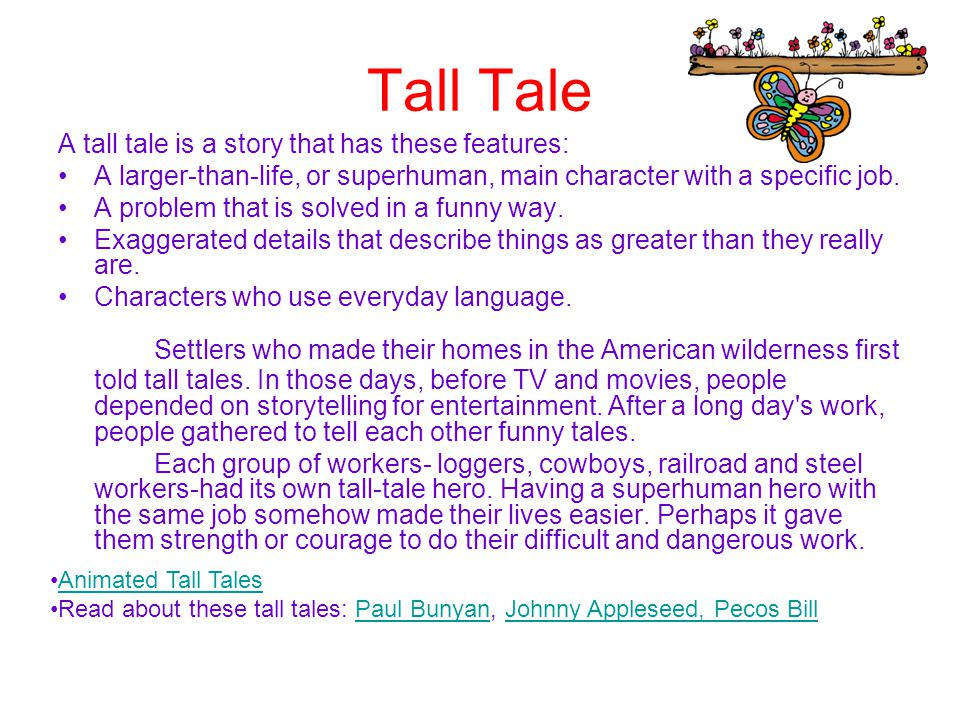 Tall Tale A tall tale is a story that has these features: A larger-than-life, or superhuman, main character with a specific job. A problem that is sol