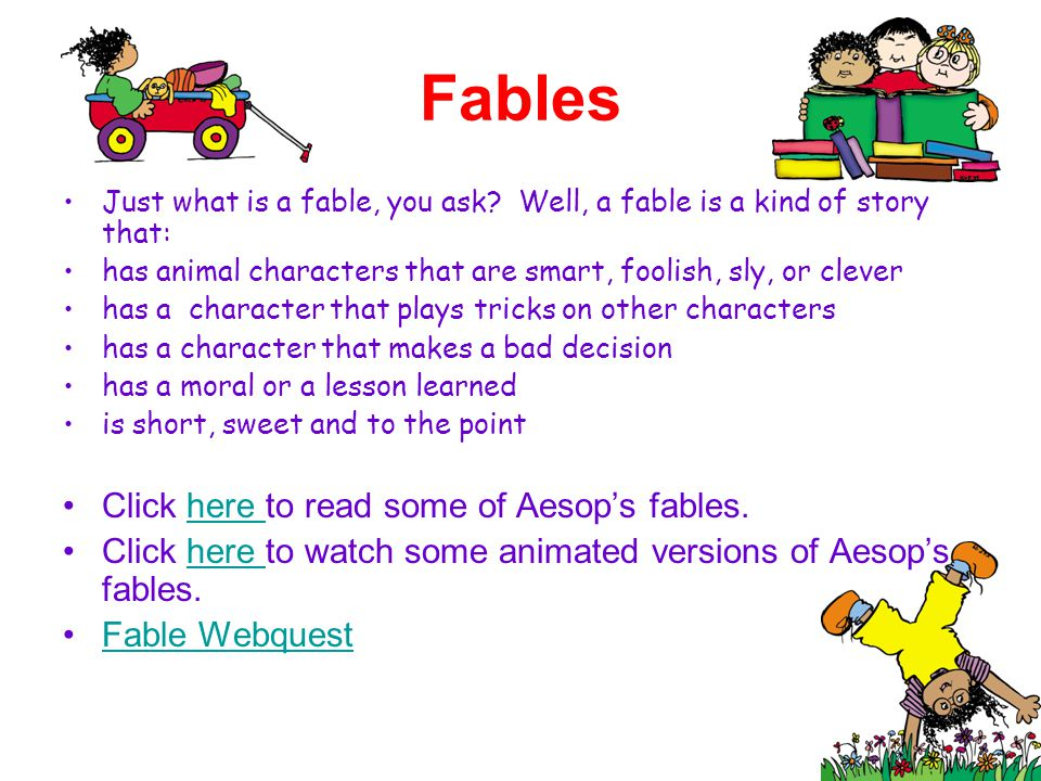 Fables Just what is a fable, you ask? Well, a fable is a kind of story that: has animal characters that are smart, foolish, sly, or clever has a chara