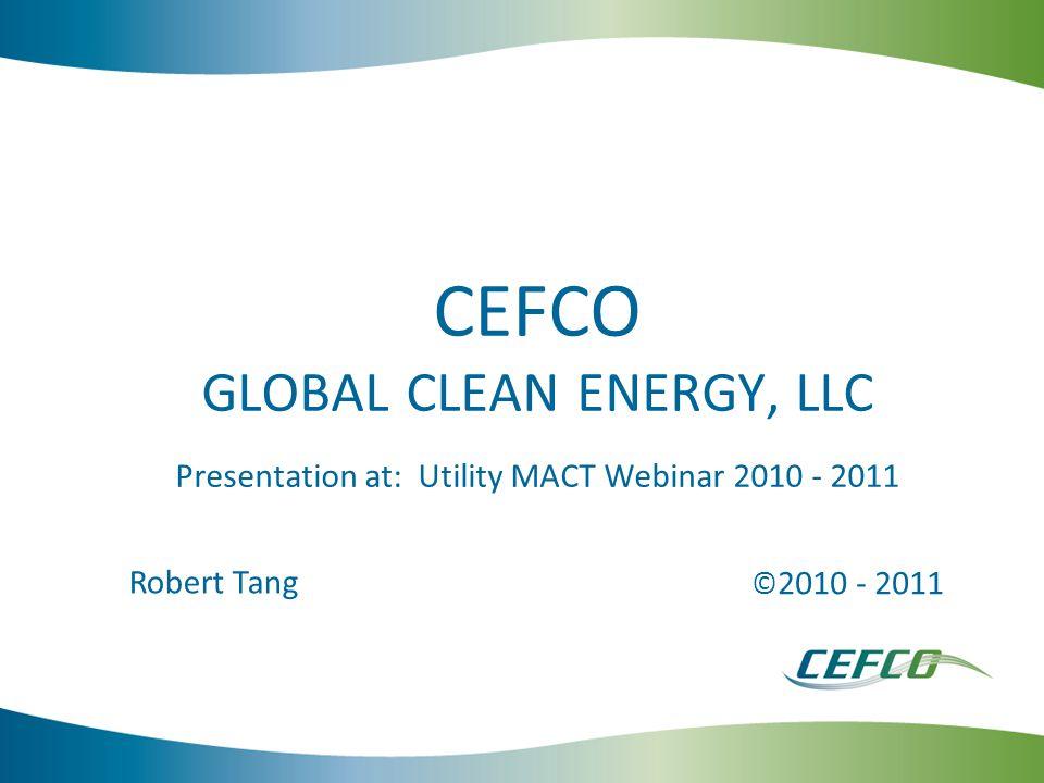 CEFCO GLOBAL CLEAN ENERGY, LLC Presentation at: Utility MACT Webinar 2010 - 2011 © 2010 - 2011 Robert Tang