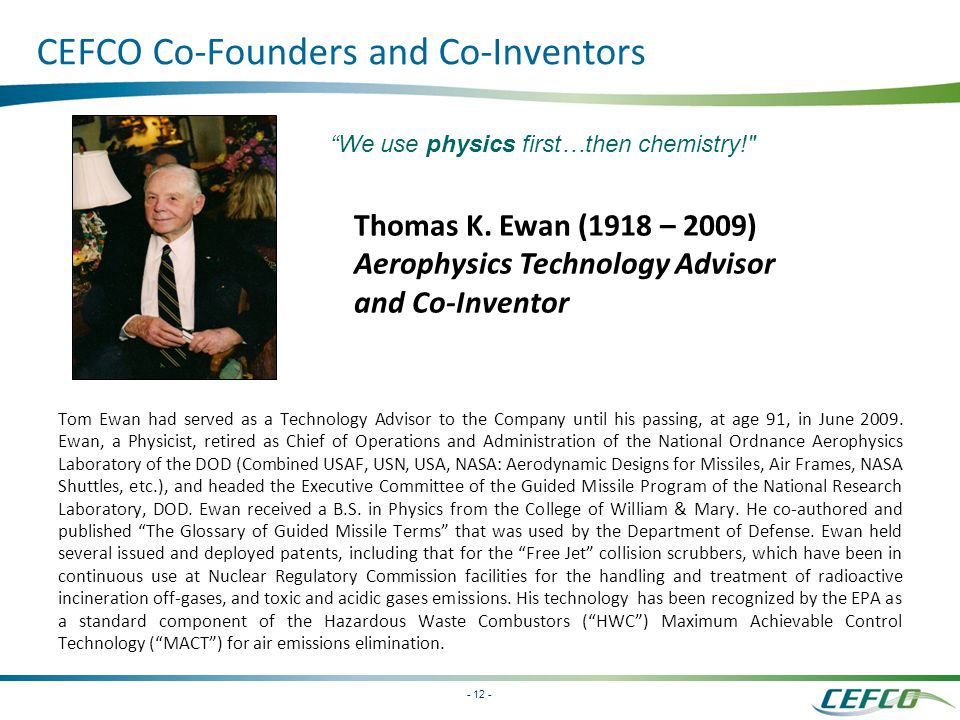 - 12 - CEFCO Co-Founders and Co-Inventors Tom Ewan had served as a Technology Advisor to the Company until his passing, at age 91, in June 2009.