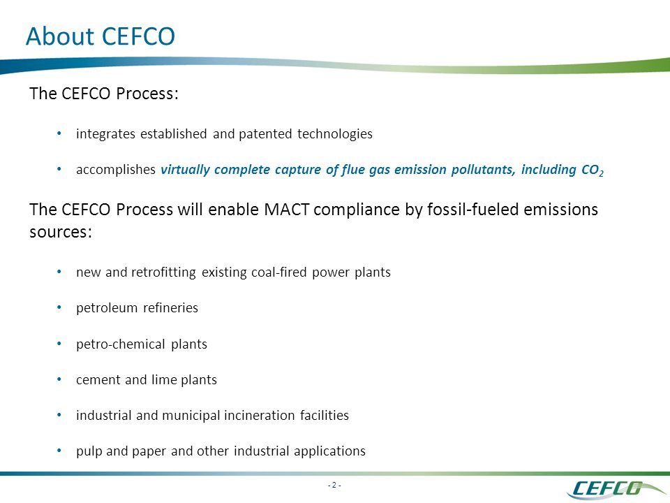- 2 - About CEFCO The CEFCO Process: integrates established and patented technologies accomplishes virtually complete capture of flue gas emission pollutants, including CO 2 The CEFCO Process will enable MACT compliance by fossil-fueled emissions sources: new and retrofitting existing coal-fired power plants petroleum refineries petro-chemical plants cement and lime plants industrial and municipal incineration facilities pulp and paper and other industrial applications