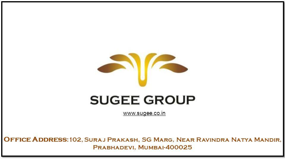 www.sugee.co.in Office Address :102, Suraj Prakash, SG Marg, Near Ravindra Natya Mandir, Prabhadevi, Mumbai-400025