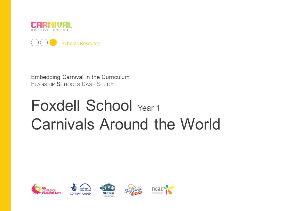 Embedding Carnival in the Curriculum F LAGSHIP S CHOOLS C ASE S TUDY : Schools Resource Embedding Carnival in the Curriculum F LAGSHIP S CHOOLS C ASE S TUDY : Foxdell School Year 1 Carnivals Around the World
