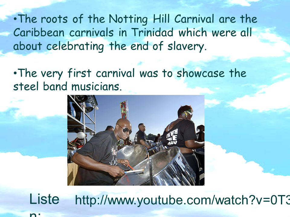 The roots of the Notting Hill Carnival are the Caribbean carnivals in Trinidad which were all about celebrating the end of slavery. The very first car