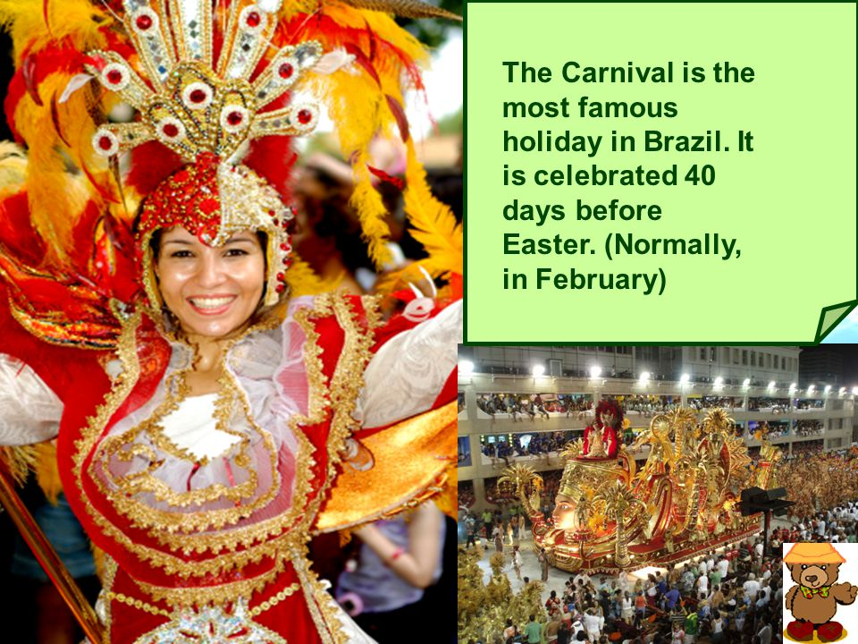 The Carnival is the most famous holiday in Brazil. It is celebrated 40 days before Easter. (Normally, in February)