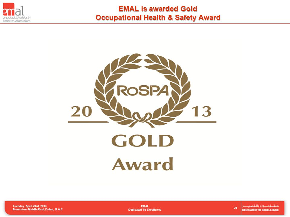 EMAL is awarded Gold Occupational Health & Safety Award Tuesday, April 23rd, 2013 Aluminium Middle East, Dubai, U.A.E EMAL Dedicated To Excellence 24