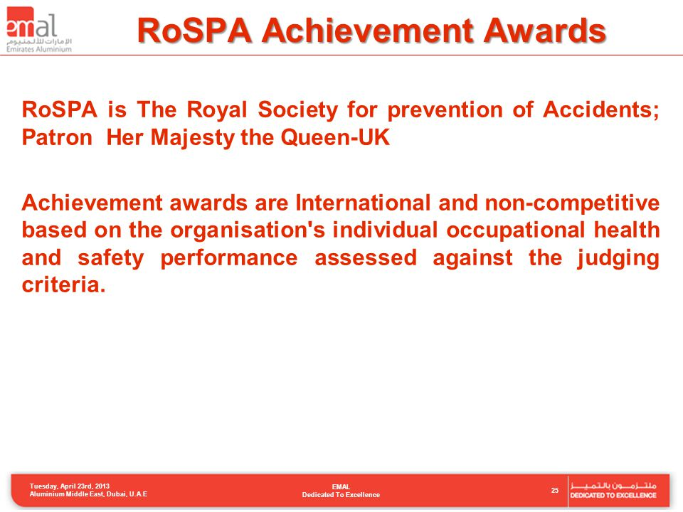 RoSPA Achievement Awards 25 Tuesday, April 23rd, 2013 Aluminium Middle East, Dubai, U.A.E EMAL Dedicated To Excellence RoSPA is The Royal Society for prevention of Accidents; Patron Her Majesty the Queen-UK Achievement awards are International and non-competitive based on the organisation s individual occupational health and safety performance assessed against the judging criteria.