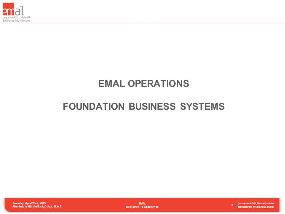 EMAL OPERATIONS FOUNDATION BUSINESS SYSTEMS 8 Tuesday, April 23rd, 2013 Aluminium Middle East, Dubai, U.A.E EMAL Dedicated To Excellence
