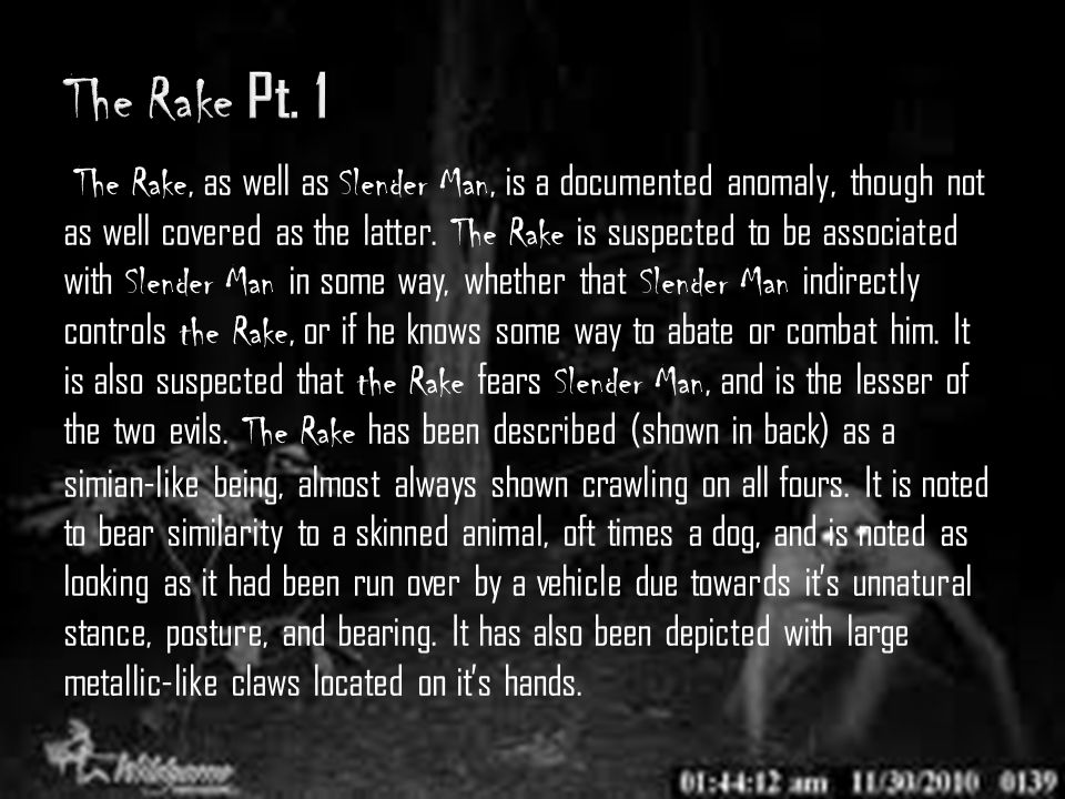 The Rake, as well as Slender Man, is a documented anomaly, though not as well covered as the latter. The Rake is suspected to be associated with Slend