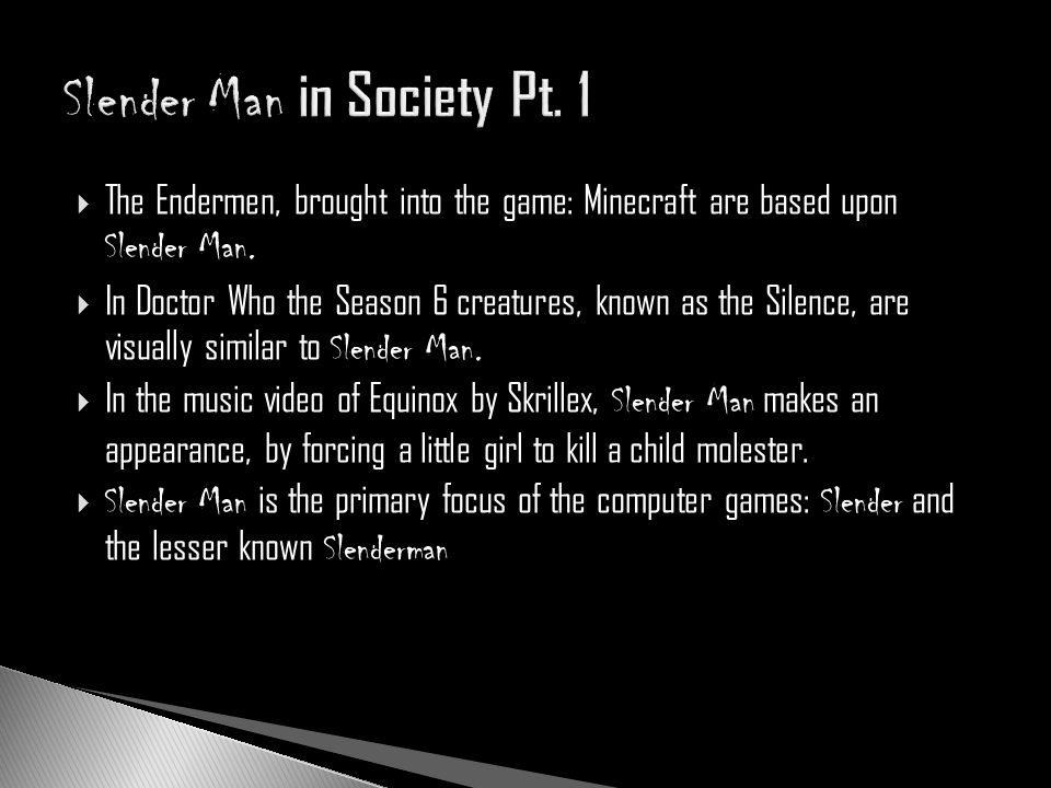 The Endermen, brought into the game: Minecraft are based upon Slender Man. In Doctor Who the Season 6 creatures, known as the Silence, are visually si