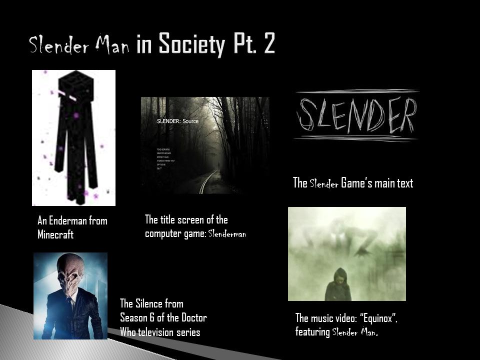 An Enderman from Minecraft The Slender Games main text The music video: Equinox, featuring Slender Man. The Silence from Season 6 of the Doctor Who te
