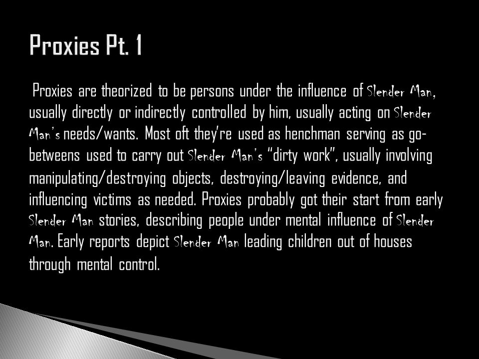 Proxies are theorized to be persons under the influence of Slender Man, usually directly or indirectly controlled by him, usually acting on Slender Ma
