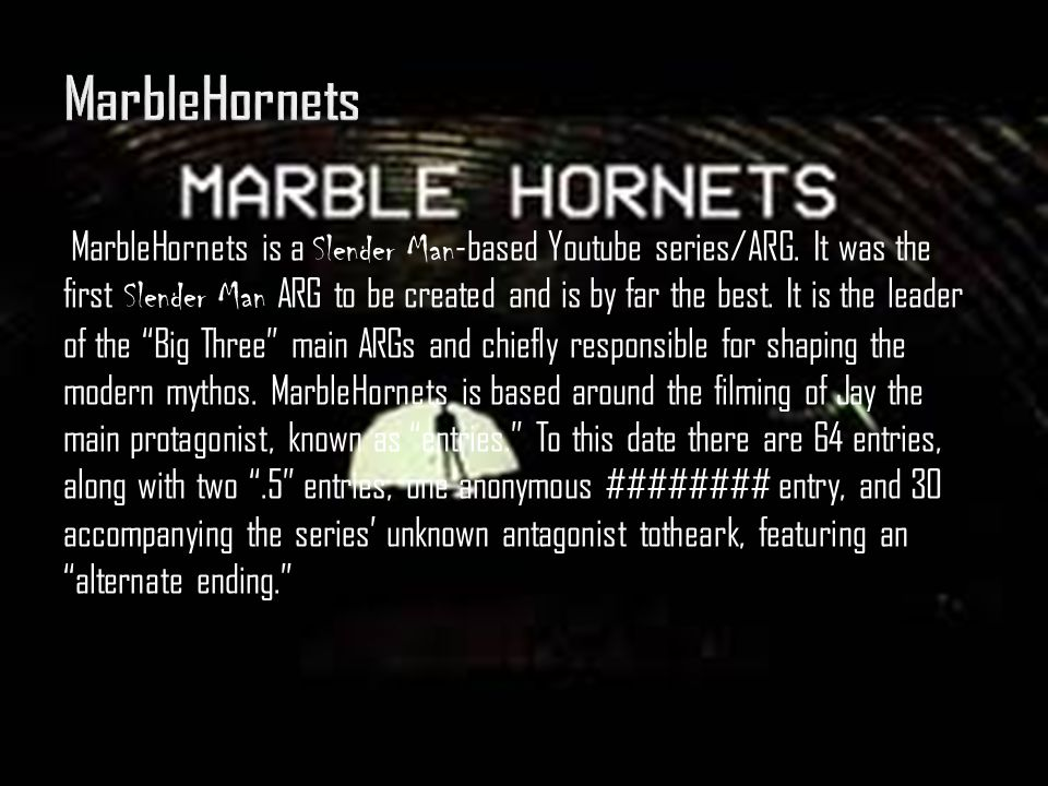 MarbleHornets is a Slender Man -based Youtube series/ARG. It was the first Slender Man ARG to be created and is by far the best. It is the leader of t
