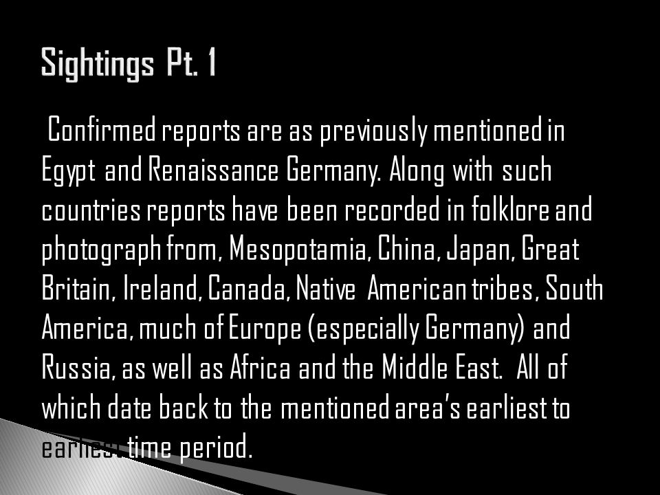 Confirmed reports are as previously mentioned in Egypt and Renaissance Germany. Along with such countries reports have been recorded in folklore and p