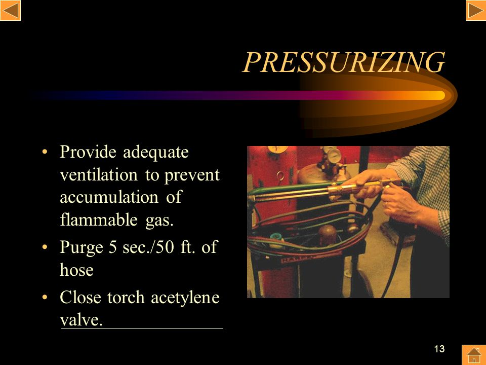 13 PRESSURIZING Provide adequate ventilation to prevent accumulation of flammable gas. Purge 5 sec./50 ft. of hose Close torch acetylene valve.
