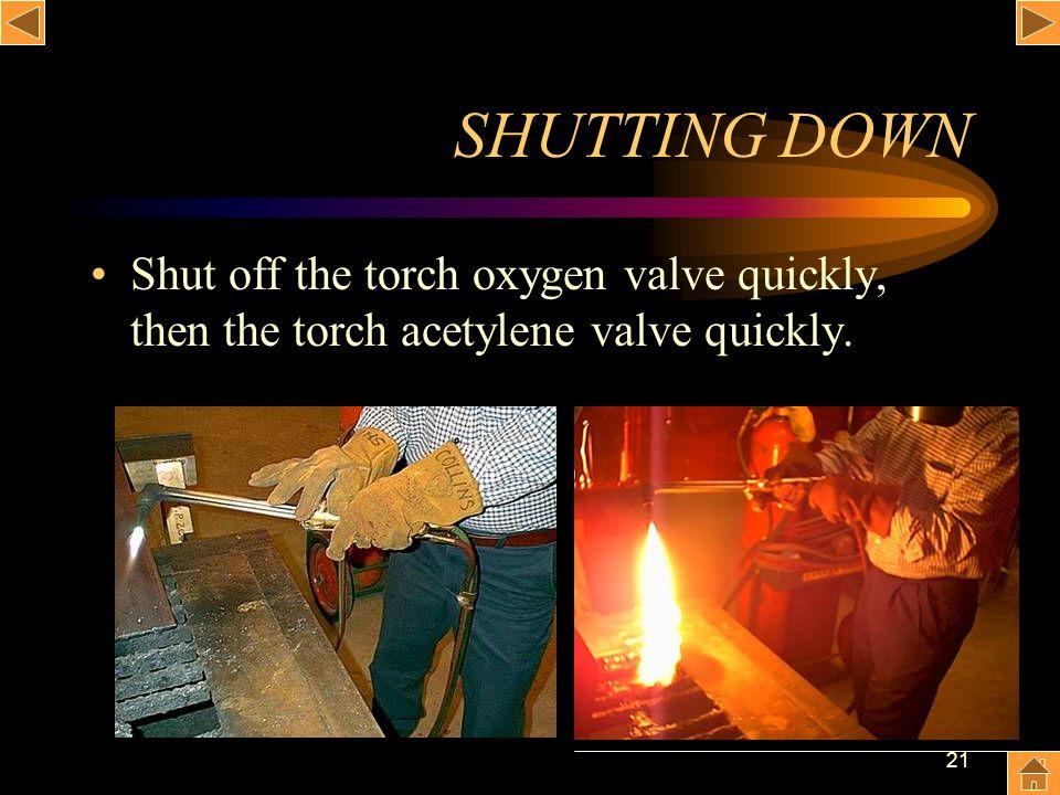21 SHUTTING DOWN Shut off the torch oxygen valve quickly, then the torch acetylene valve quickly.
