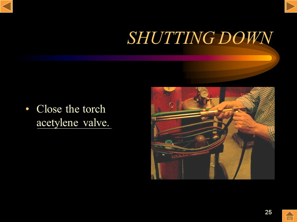25 SHUTTING DOWN Close the torch acetylene valve.