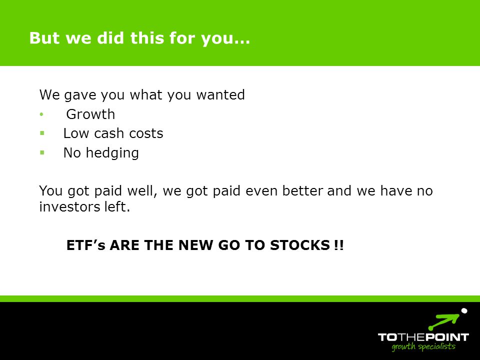 But we did this for you… We gave you what you wanted Growth Low cash costs No hedging You got paid well, we got paid even better and we have no investors left.