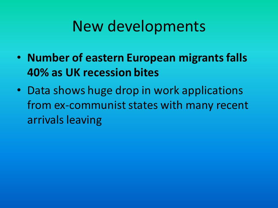 New developments Number of eastern European migrants falls 40% as UK recession bites Data shows huge drop in work applications from ex-communist states with many recent arrivals leaving
