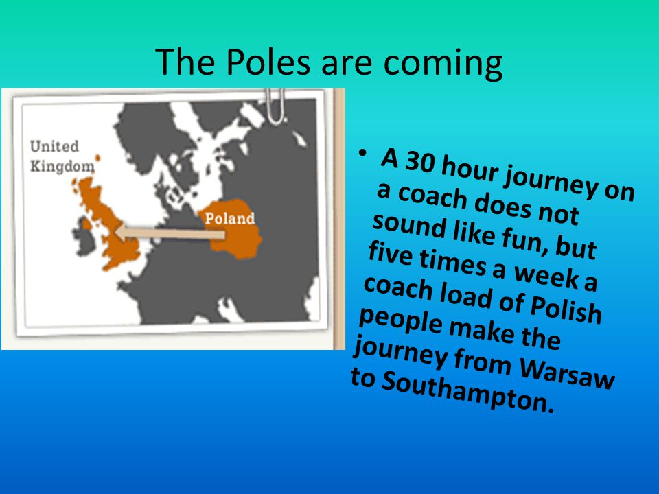 The Poles are coming A 30 hour journey on a coach does not sound like fun, but five times a week a coach load of Polish people make the journey from Warsaw to Southampton.