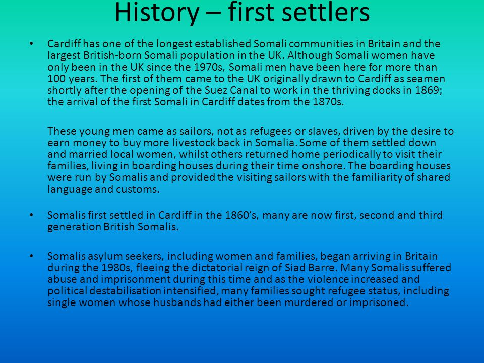 History – first settlers Cardiff has one of the longest established Somali communities in Britain and the largest British-born Somali population in the UK.