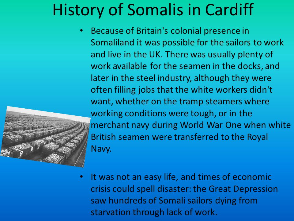 History of Somalis in Cardiff Because of Britain s colonial presence in Somaliland it was possible for the sailors to work and live in the UK.
