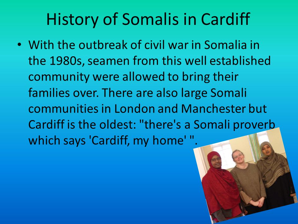 History of Somalis in Cardiff With the outbreak of civil war in Somalia in the 1980s, seamen from this well established community were allowed to bring their families over.