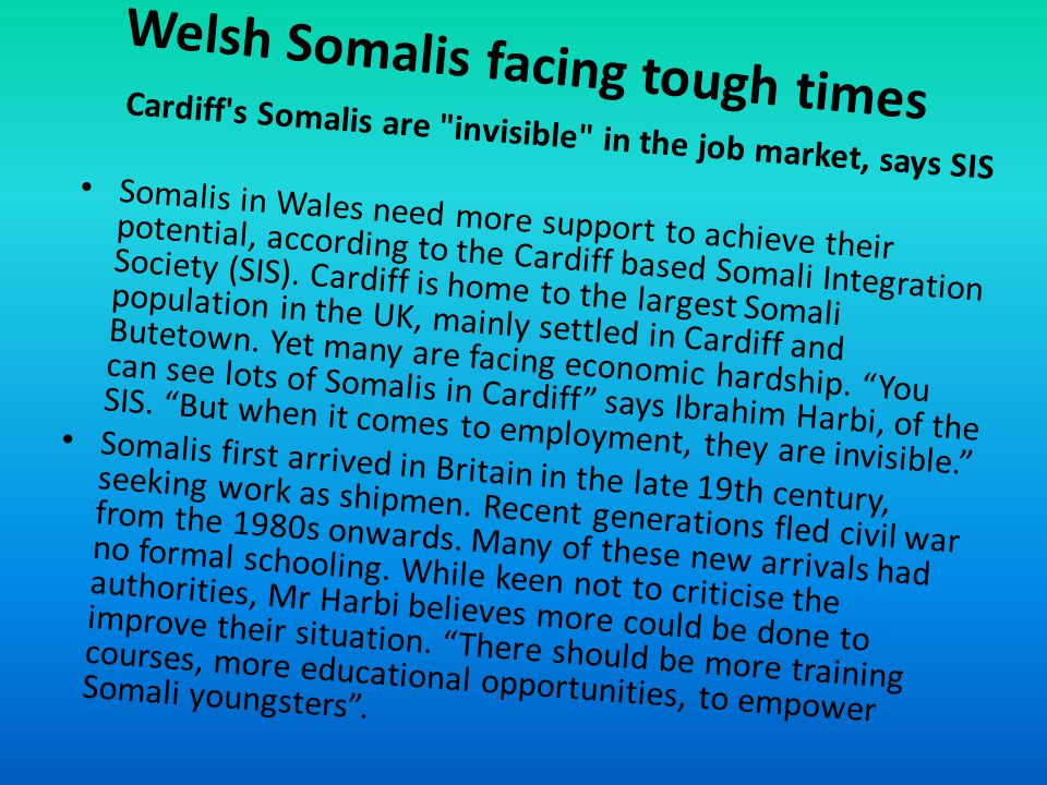 Welsh Somalis facing tough times Cardiff s Somalis are invisible in the job market, says SIS Somalis in Wales need more support to achieve their potential, according to the Cardiff based Somali Integration Society (SIS).