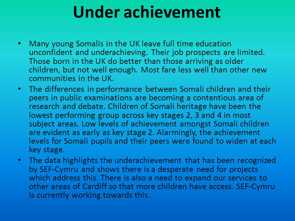 Under achievement Many young Somalis in the UK leave full time education unconfident and underachieving.