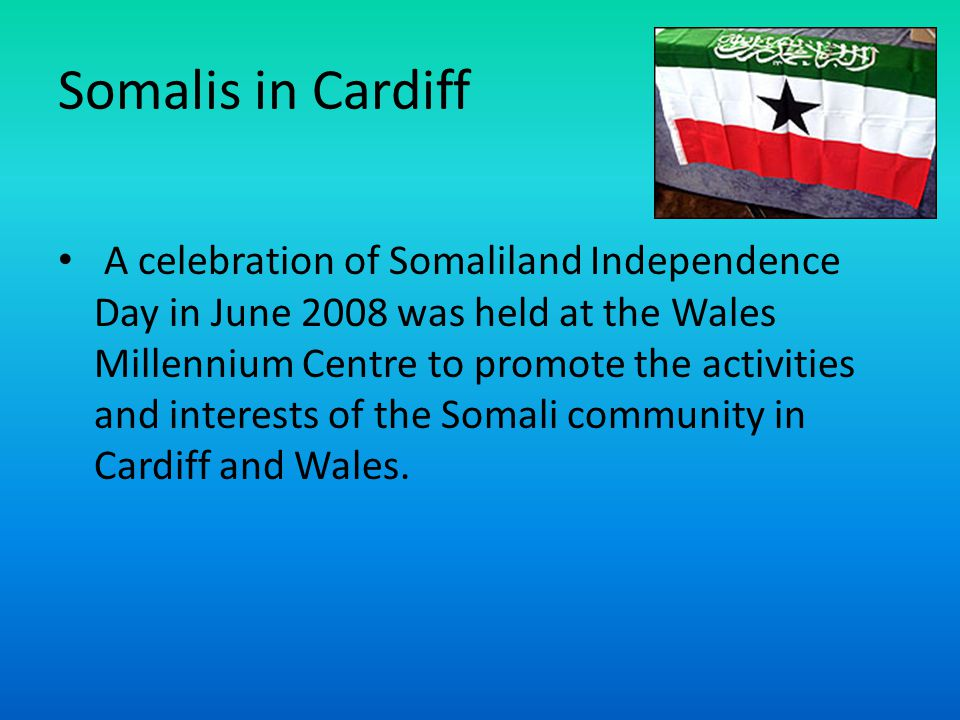 Somalis in Cardiff A celebration of Somaliland Independence Day in June 2008 was held at the Wales Millennium Centre to promote the activities and interests of the Somali community in Cardiff and Wales.