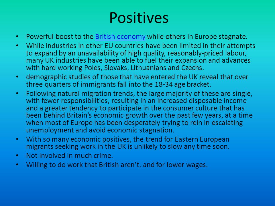 Positives Powerful boost to the British economy while others in Europe stagnate.British economy While industries in other EU countries have been limited in their attempts to expand by an unavailability of high quality, reasonably-priced labour, many UK industries have been able to fuel their expansion and advances with hard working Poles, Slovaks, Lithuanians and Czechs.