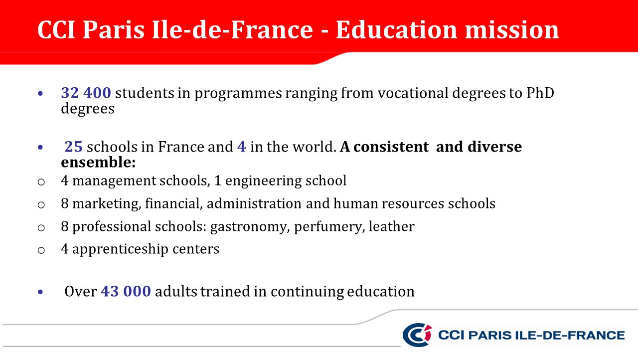 CCI Paris Ile-de-France - Education mission 32 400 students in programmes ranging from vocational degrees to PhD degrees 25 schools in France and 4 in the world.