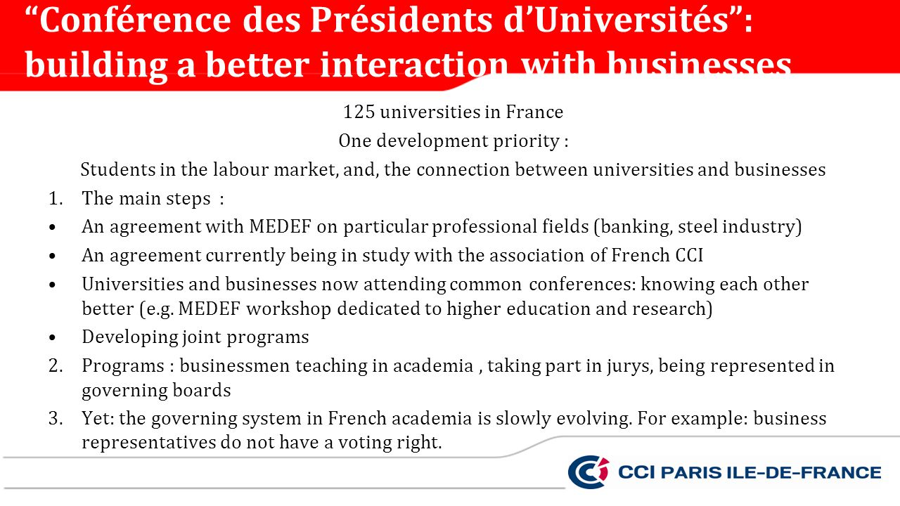 125 universities in France One development priority : Students in the labour market, and, the connection between universities and businesses 1.The main steps : An agreement with MEDEF on particular professional fields (banking, steel industry) An agreement currently being in study with the association of French CCI Universities and businesses now attending common conferences: knowing each other better (e.g.