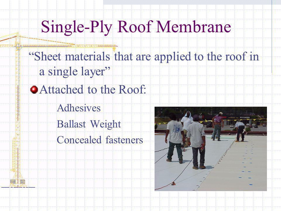 Single-Ply Roof Membrane Sheet materials that are applied to the roof in a single layer Attached to the Roof: Adhesives Ballast Weight Concealed fasteners