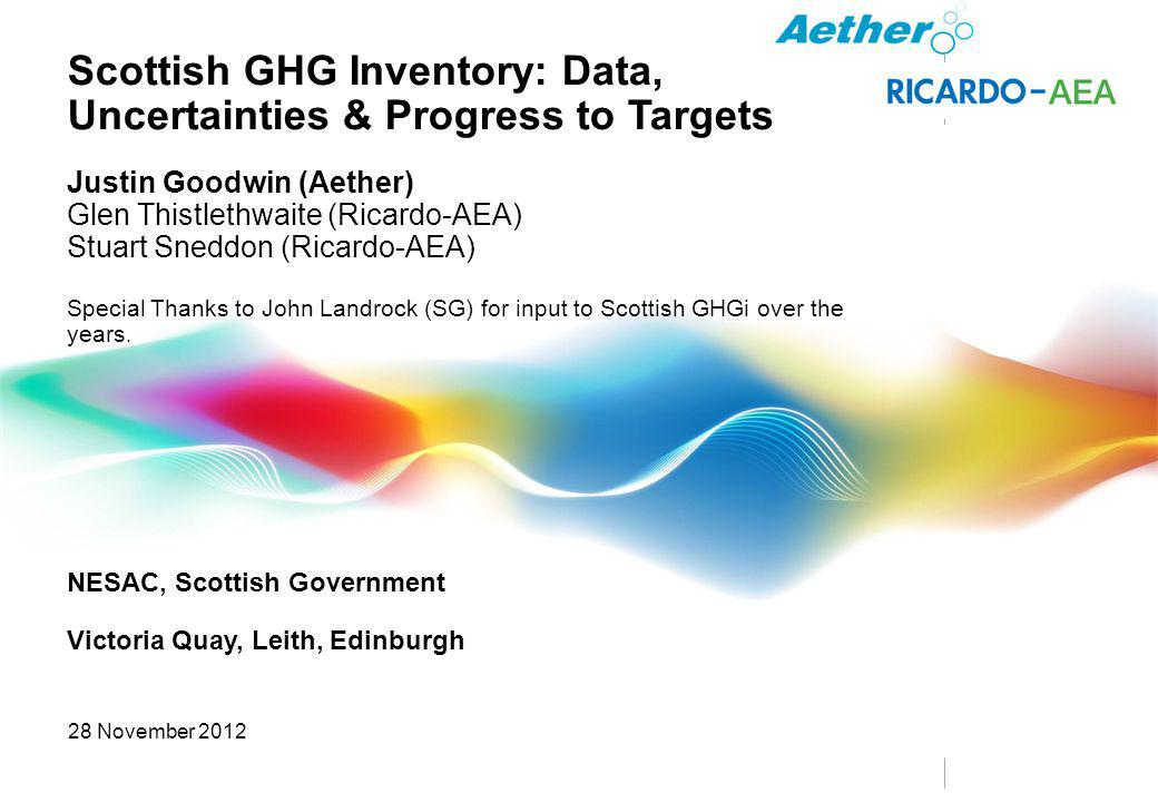© Ricado plc 2012 Scottish GHG Inventory: Data, Uncertainties & Progress to Targets Justin Goodwin (Aether) Glen Thistlethwaite (Ricardo-AEA) Stuart Sneddon (Ricardo-AEA) Special Thanks to John Landrock (SG) for input to Scottish GHGi over the years.