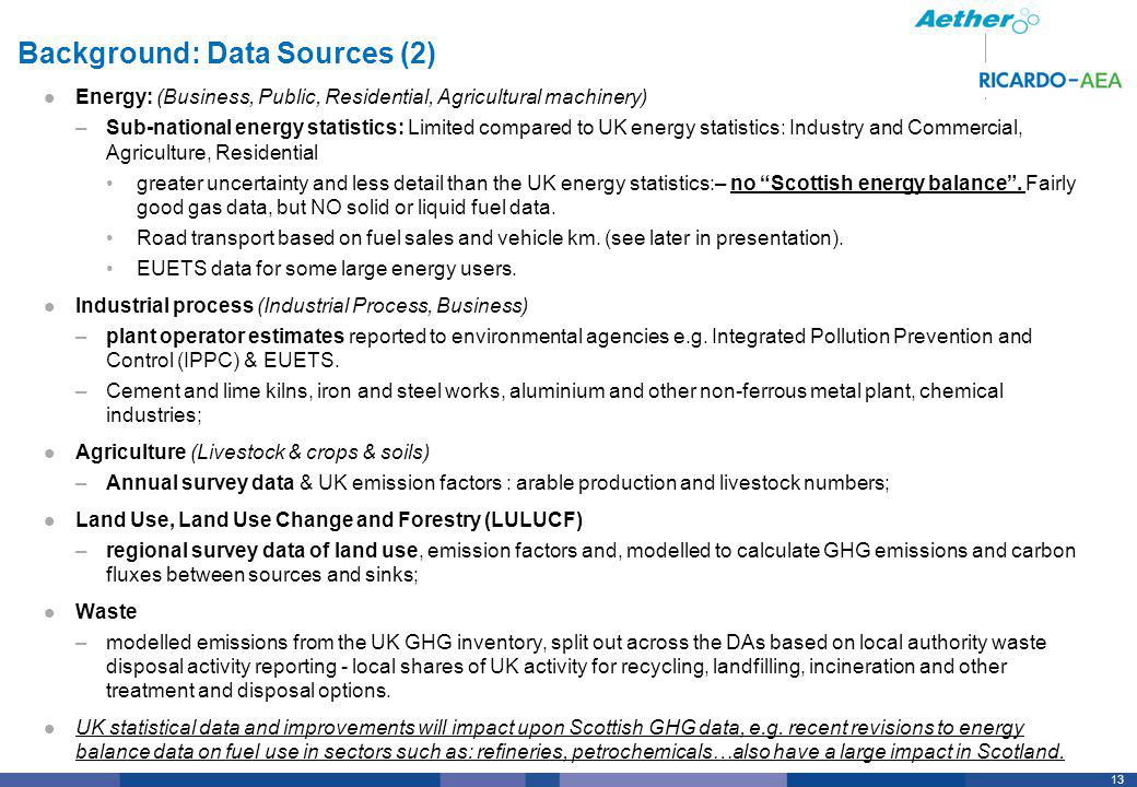 13 Background: Data Sources (2) Energy: (Business, Public, Residential, Agricultural machinery) –Sub-national energy statistics: Limited compared to UK energy statistics: Industry and Commercial, Agriculture, Residential greater uncertainty and less detail than the UK energy statistics:– no Scottish energy balance.
