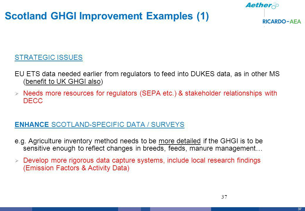 37 Scotland GHGI Improvement Examples (1) STRATEGIC ISSUES EU ETS data needed earlier from regulators to feed into DUKES data, as in other MS (benefit to UK GHGI also) Needs more resources for regulators (SEPA etc.) & stakeholder relationships with DECC ENHANCE SCOTLAND-SPECIFIC DATA / SURVEYS e.g.