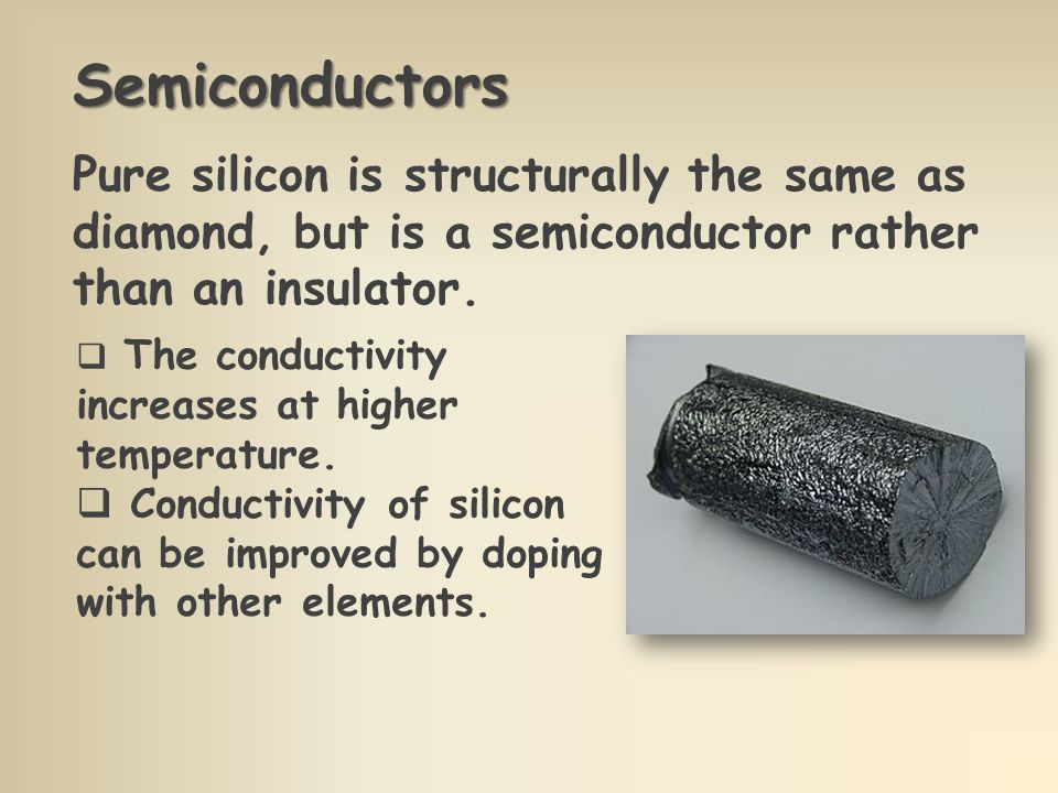 Semiconductors Pure silicon is structurally the same as diamond, but is a semiconductor rather than an insulator.