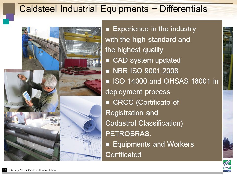 February 2013 Caldsteel Presentation 12 Caldsteel Industrial Equipments Differentials Experience in the industry with the high standard and the highest quality CAD system updated NBR ISO 9001:2008 ISO 14000 and OHSAS 18001 in deployment process CRCC (Certificate of Registration and Cadastral Classification) PETROBRAS.